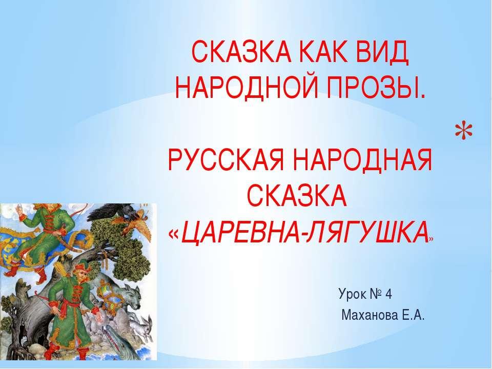 Урок № 4 Маханова Е.А. СКАЗКА КАК ВИД НАРОДНОЙ ПРОЗЫ. РУССКАЯ НАРОДНАЯ СКАЗКА...