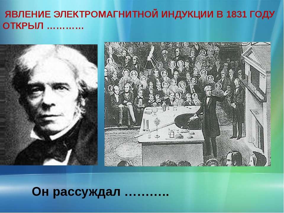 ЯВЛЕНИЕ ЭЛЕКТРОМАГНИТНОЙ ИНДУКЦИИ В 1831 ГОДУ ОТКРЫЛ ………… Он рассуждал ………..