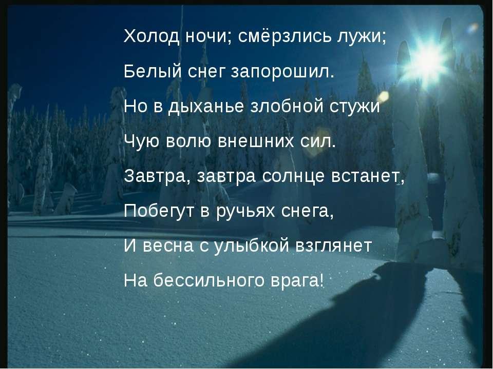 Холод ночи; смёрзлись лужи; Белый снег запорошил. Но в дыханье злобной стужи ...