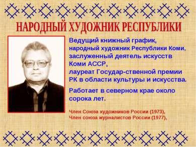 Ведущий книжный график, народный художник Республики Коми, заслуженный деятел...
