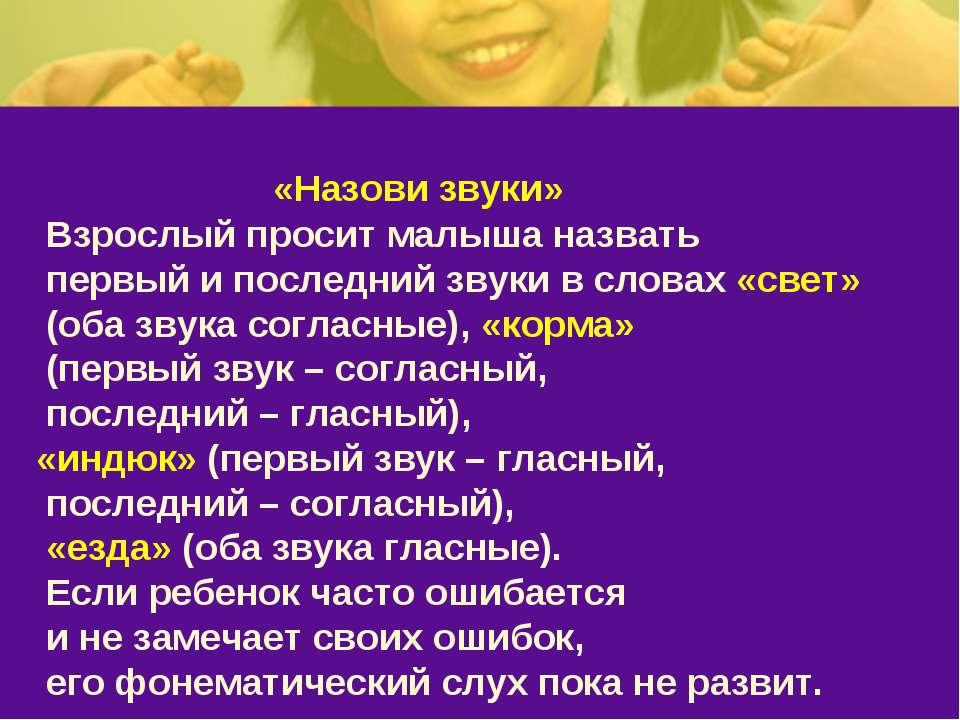 «Назови звуки» Взрослый просит малыша назвать первый и последний звуки в слов...
