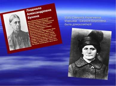 Мать Самуила Яковлевича Маршака - Евгения Борисовна была домохозяйкой