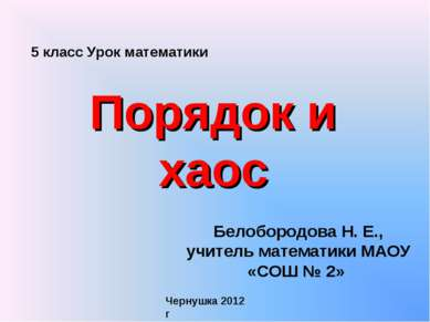 Порядок и хаос Белобородова Н. Е., учитель математики МАОУ «СОШ № 2» Чернушка...