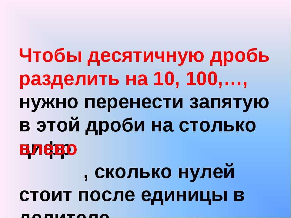 Чтобы десятичную дробь разделить на 10, 100,…, нужно перенести запятую в этой...