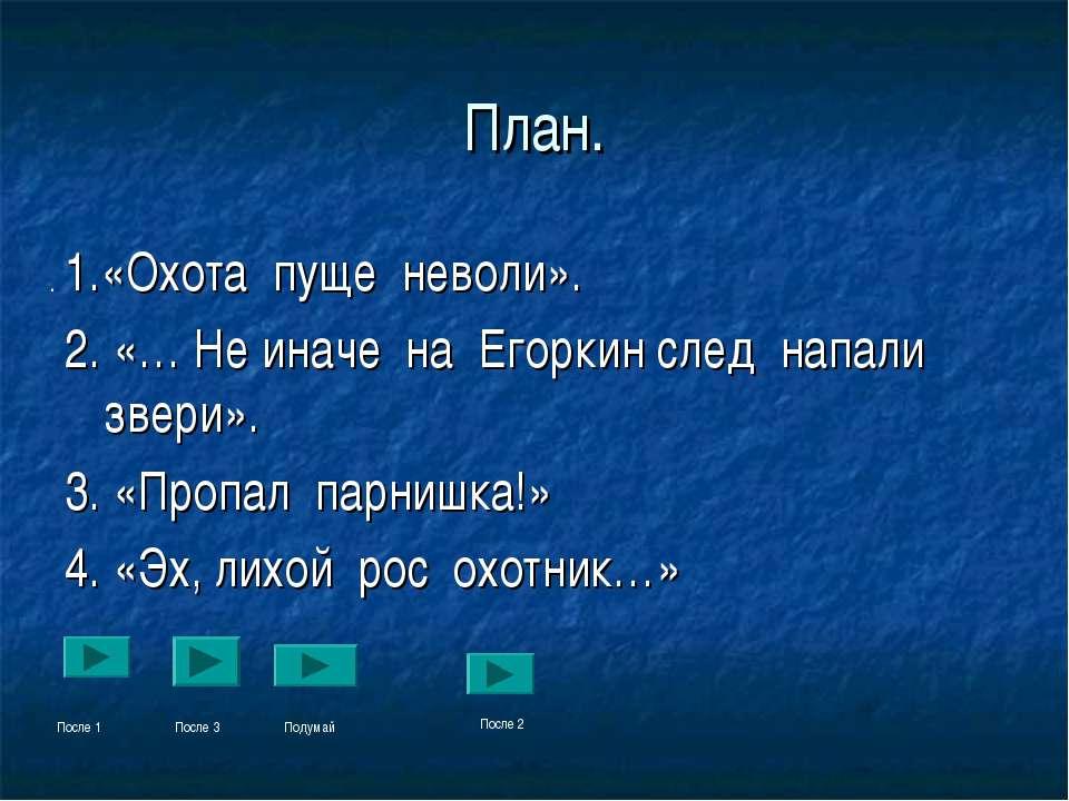 План. 1.«Охота пуще неволи». 2. «… Не иначе на Егоркин след напали звери». 3....