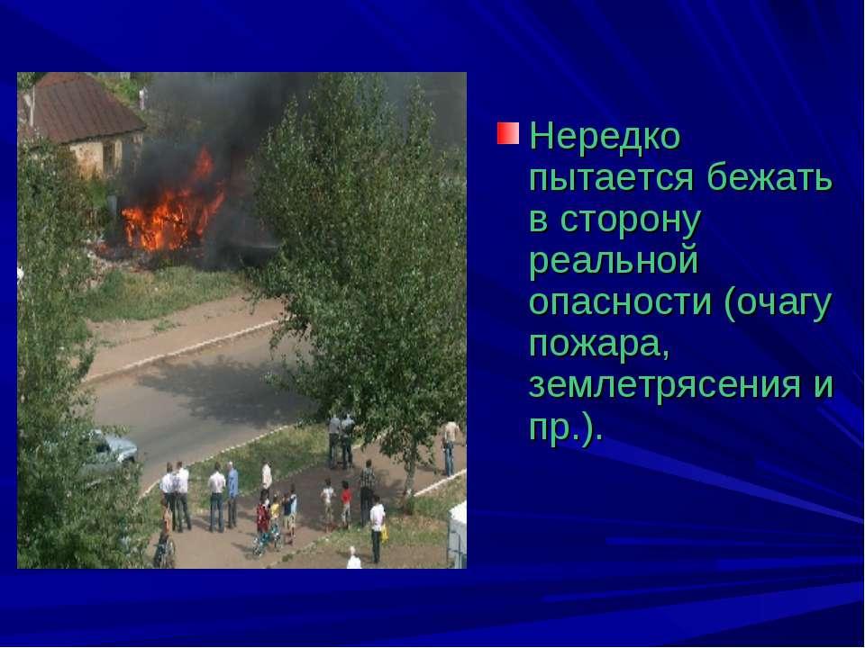 Нередко пытается бежать в сторону реальной опасности (очагу пожара, землетряс...