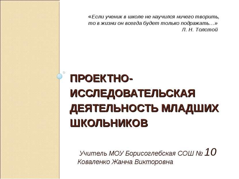 ПРОЕКТНО- ИССЛЕДОВАТЕЛЬСКАЯ ДЕЯТЕЛЬНОСТЬ МЛАДШИХ ШКОЛЬНИКОВ Учитель МОУ Борис...