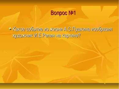 Вопрос №1 Какое событие из жизни А.С.Пушкина изобразил художник И.Е.Репин на ...