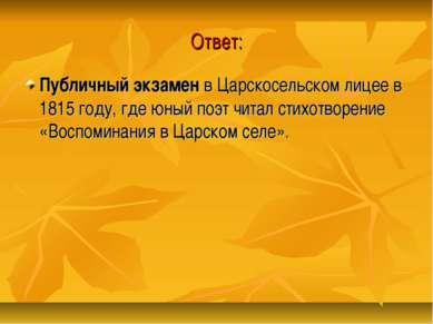 Ответ: Публичный экзамен в Царскосельском лицее в 1815 году, где юный поэт чи...