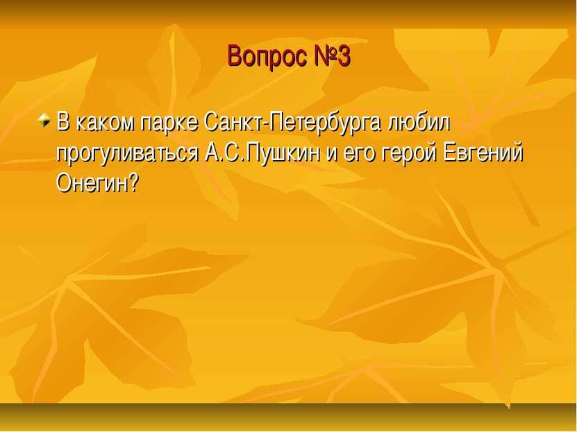 Вопрос №3 В каком парке Санкт-Петербурга любил прогуливаться А.С.Пушкин и его...