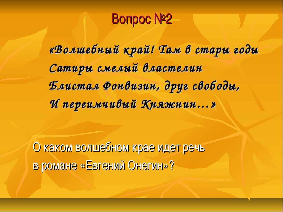 Вопрос №2 «Волшебный край! Там в стары годы Сатиры смелый властелин Блистал Ф...