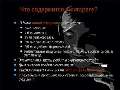 В дыме одной сигареты содержится: 6 мг никотина, 1,6 мг аммиака, 25 мг угарно...