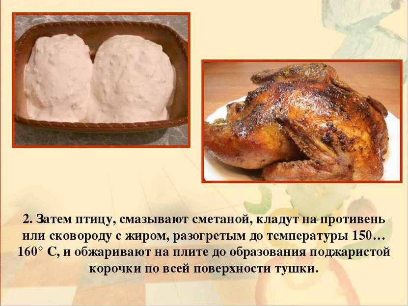 2. Затем птицу, смазывают сметаной, кладут на противень или сковороду с жиром...
