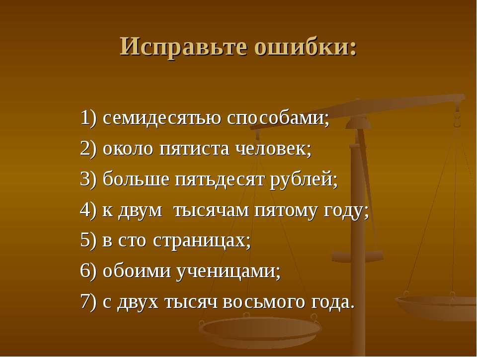 Исправьте ошибки: 1) семидесятью способами; 2) около пятиста человек; 3) боль...