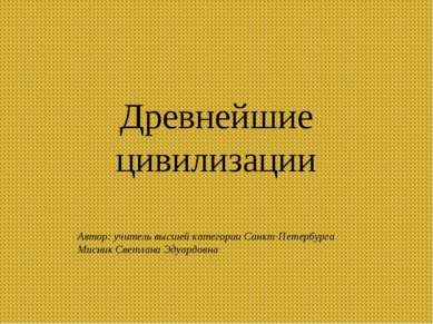 Древнейшие цивилизации Автор: учитель высшей категории Санкт-Петербурга Мисни...