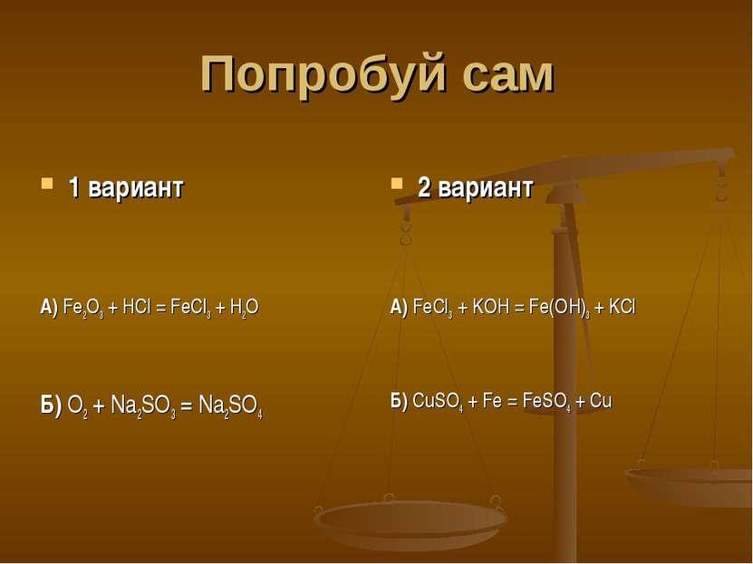 Попробуй сам 1 вариант А) Fe2O3 + HCl = FeCl3 + H2O Б) O2 + Na2SO3 = Na2SO4 2...