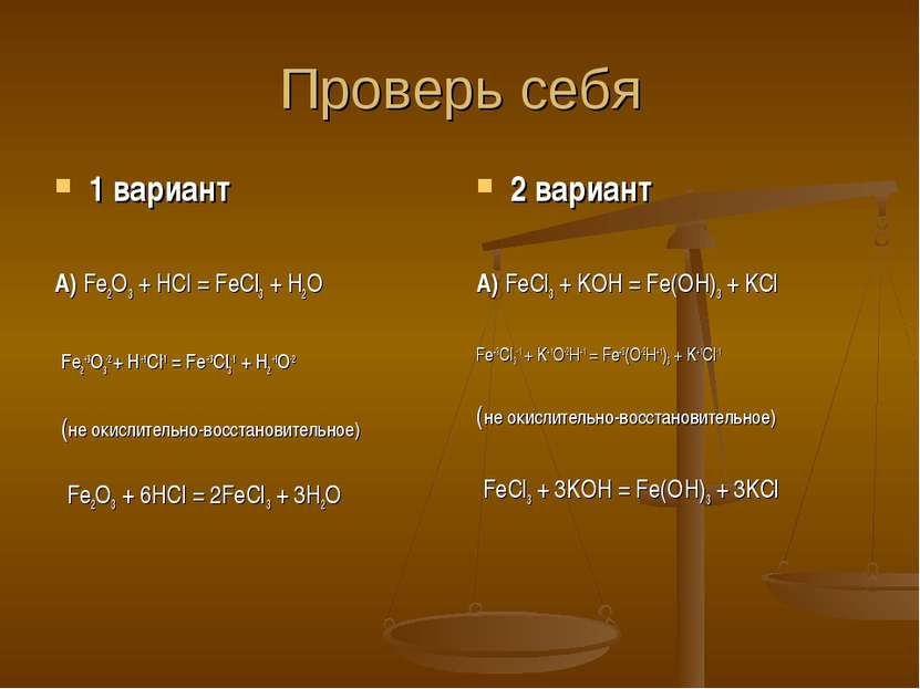 Проверь себя 1 вариант А) Fe2O3 + HCl = FeCl3 + H2O Fe2+3O3-2 + H+1Cl-1 = Fe+...