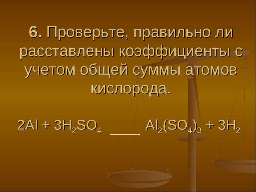 6. Проверьте, правильно ли расставлены коэффициенты с учетом общей суммы атом...