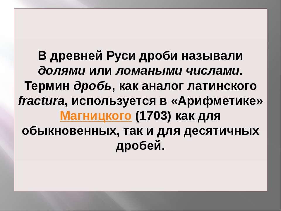 В древней Руси дроби называли долями или ломаными числами. Термин дробь, как ...