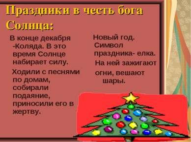 Праздники в честь бога Солнца: В конце декабря -Коляда. В это время Солнце на...