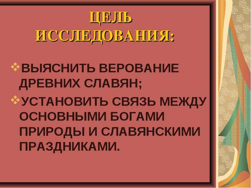 ЦЕЛЬ ИССЛЕДОВАНИЯ: ВЫЯСНИТЬ ВЕРОВАНИЕ ДРЕВНИХ СЛАВЯН; УСТАНОВИТЬ СВЯЗЬ МЕЖДУ ...