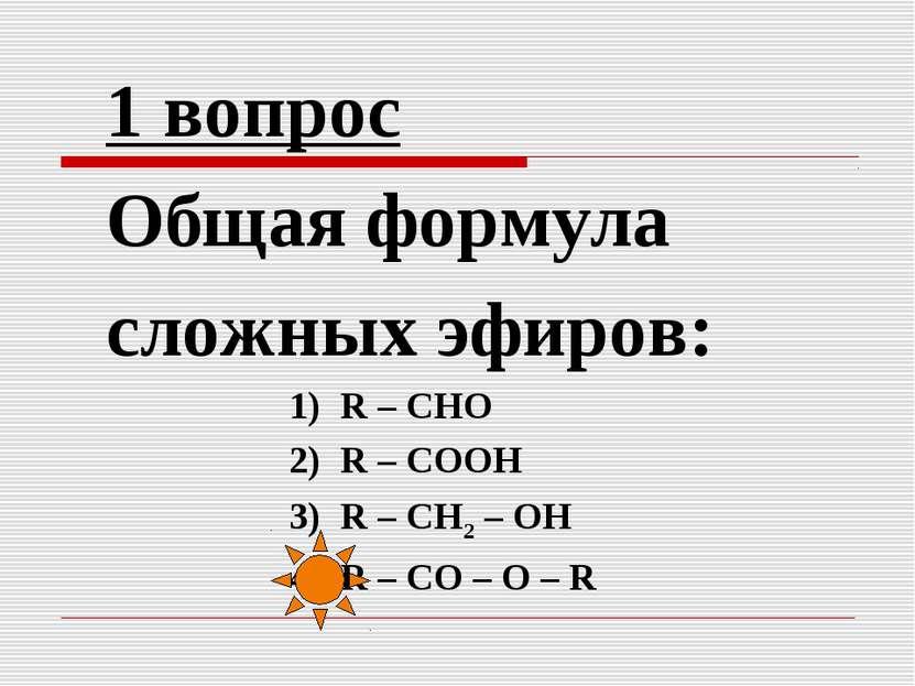 1 вопрос Общая формула сложных эфиров: 1) R – СНО 2) R – СООН 3) R – СН2 – ОН...