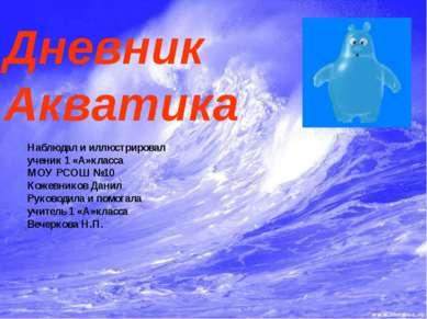 Дневник Акватика Наблюдал и иллюстрировал ученик 1 «А»класса МОУ РСОШ №10 Кож...