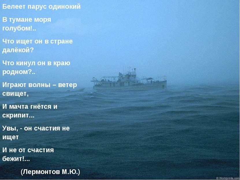 Белеет парус одинокий В тумане моря голубом!.. Что ищет он в стране далёкой? ...