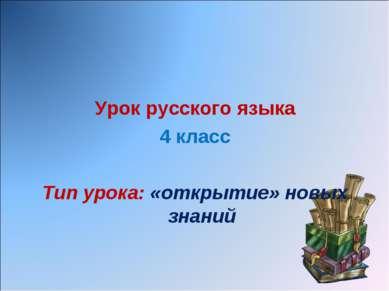 Урок русского языка 4 класс Тип урока: «открытие» новых знаний