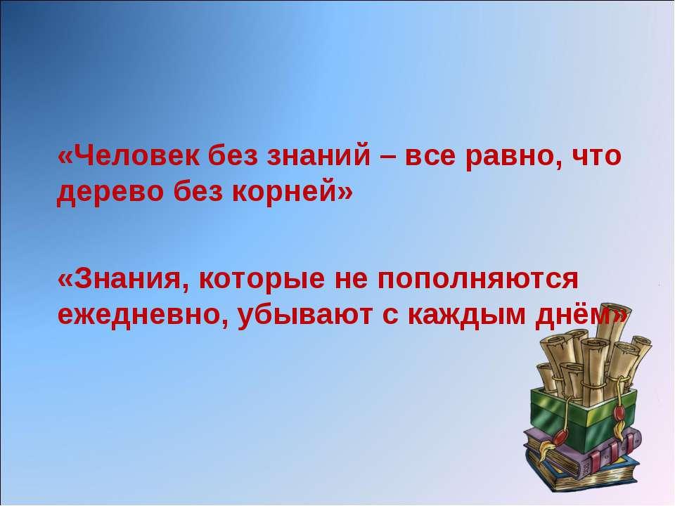 «Человек без знаний – все равно, что дерево без корней» «Знания, которые не п...