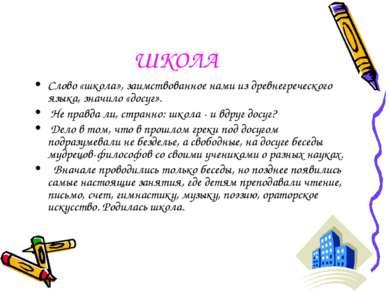 ШКОЛА Слово «школа», заимствованное нами из древнегреческого языка, значило «...