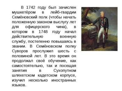В 1742 году был зачислен мушкетёром в лейб-гвардии Семёновский полк (чтобы на...