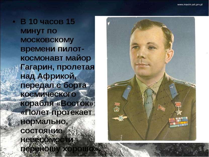 В 10 часов 15 минут по московскому времени пилот-космонавт майор Гагарин, про...