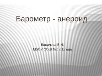 Барометр - анероид Вавилова В.Н. МБОУ СОШ №8 г. Ельца