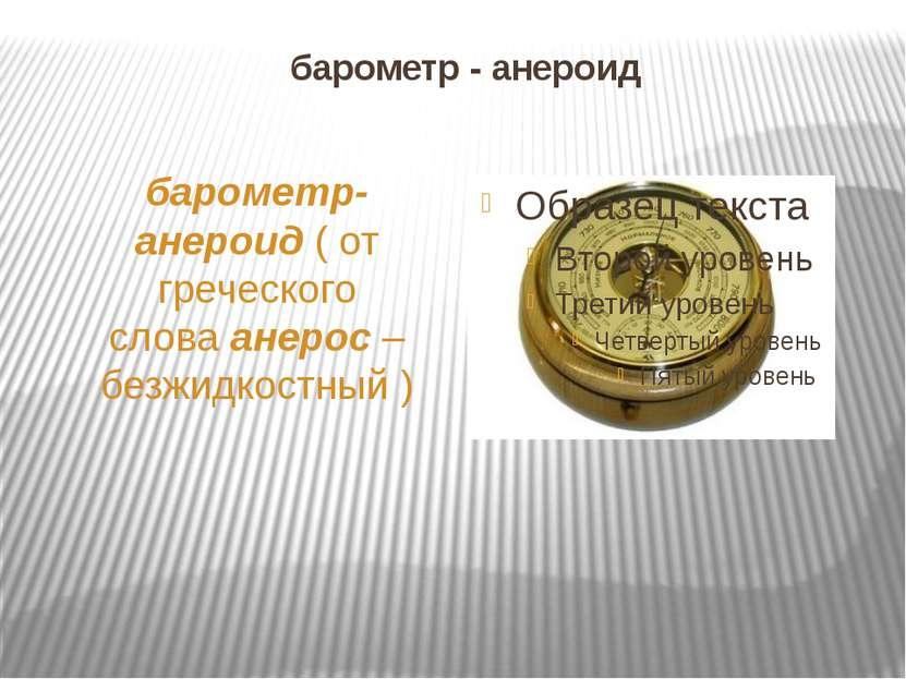 барометр - анероид барометр-анероид ( от греческого слова анерос – безжидкост...