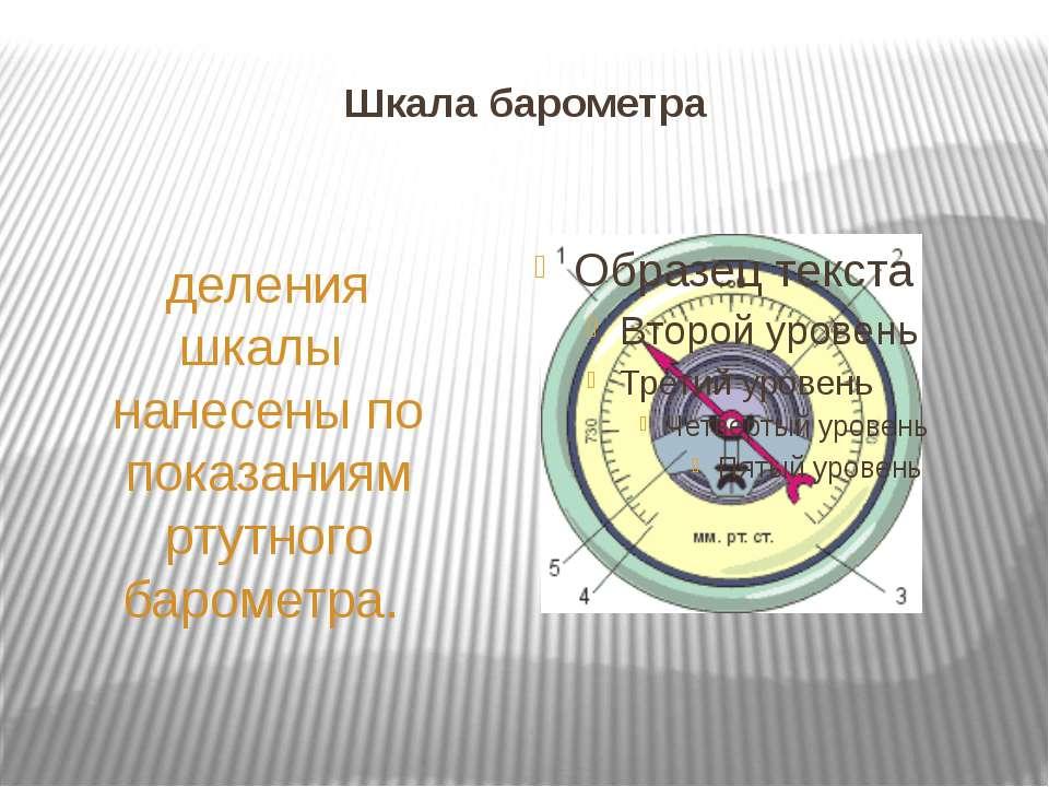 Шкала барометра деления шкалы нанесены по показаниям ртутного барометра.