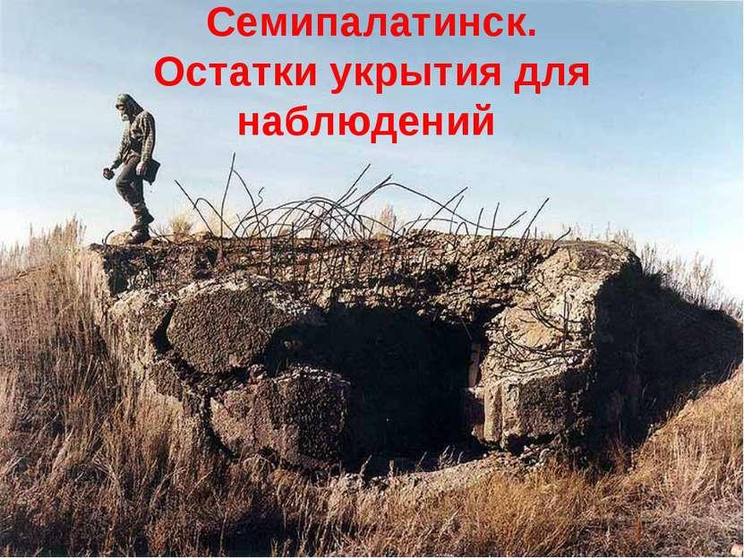 Семипалатинск. Остатки укрытия для наблюдений