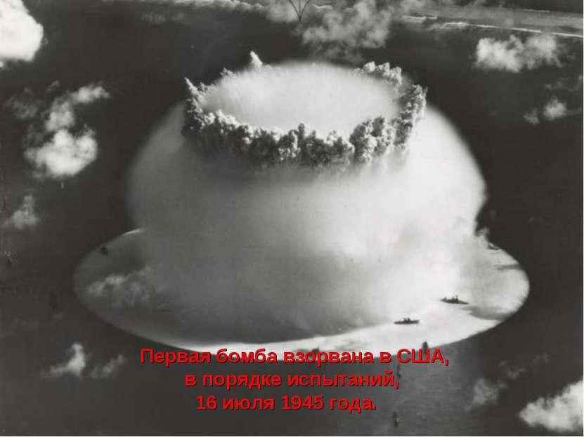 Первая бомба взорвана в США, в порядке испытаний, 16 июля 1945 года.