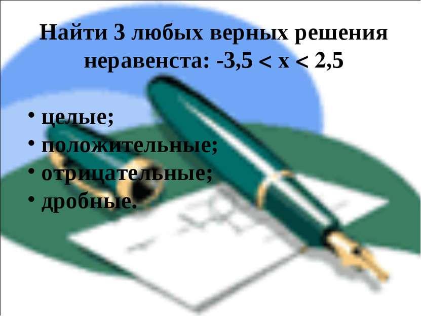 Найти 3 любых верных решения неравенста: -3,5 < x < 2,5 целые; положительные;...