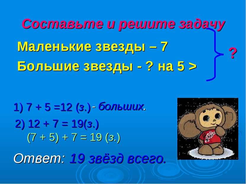 Составьте и решите задачу Маленькие звезды – 7 Большие звезды - ? на 5 > ? 1)...