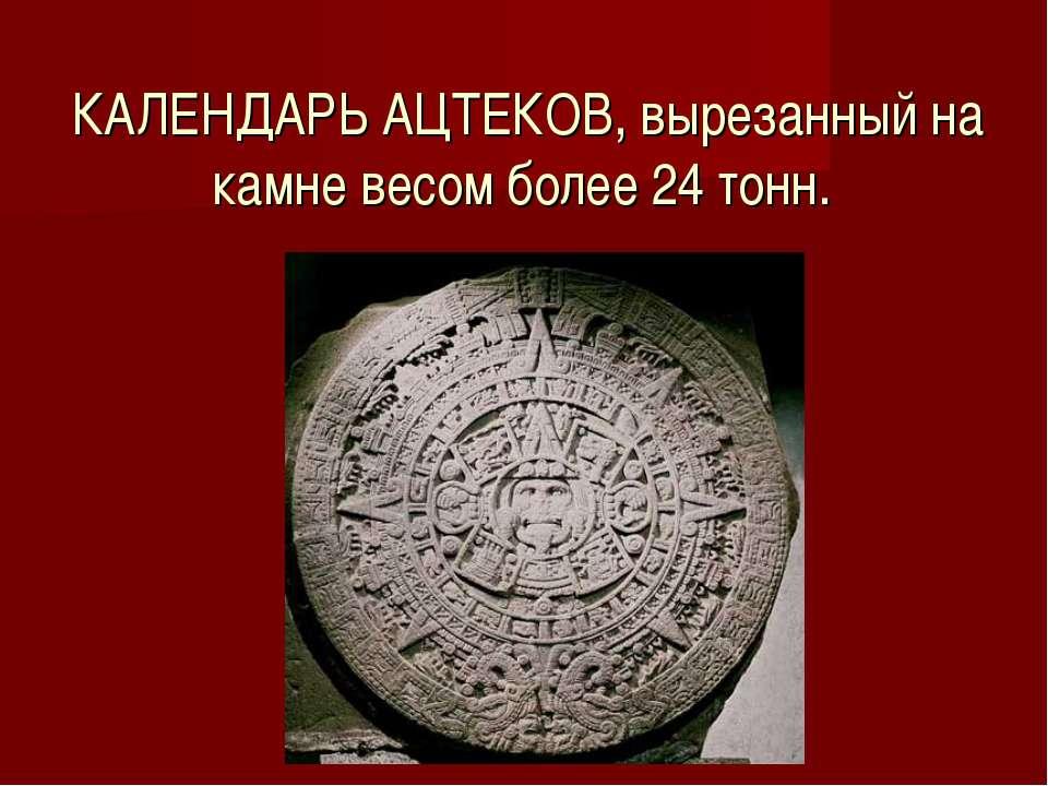 КАЛЕНДАРЬ АЦТЕКОВ, вырезанный на камне весом более 24 тонн.