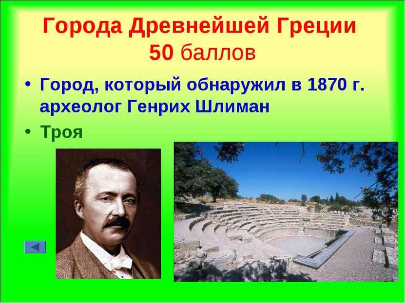 Города Древнейшей Греции 50 баллов Город, который обнаружил в 1870 г. археоло...
