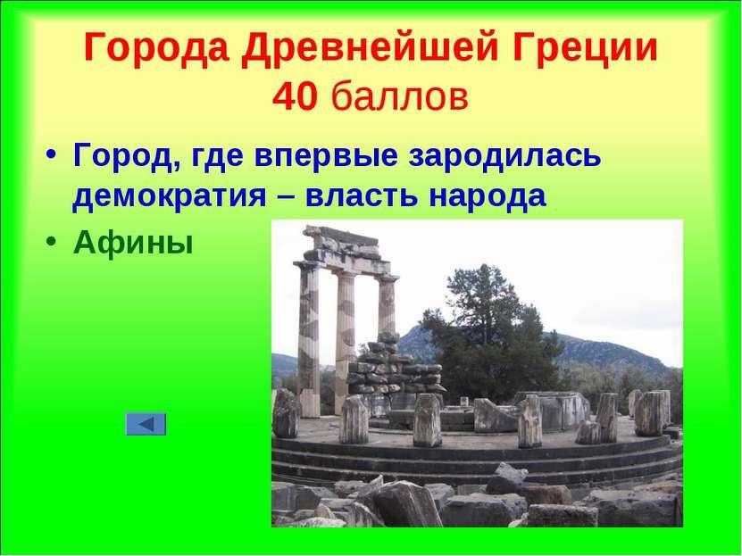 Города Древнейшей Греции 40 баллов Город, где впервые зародилась демократия –...