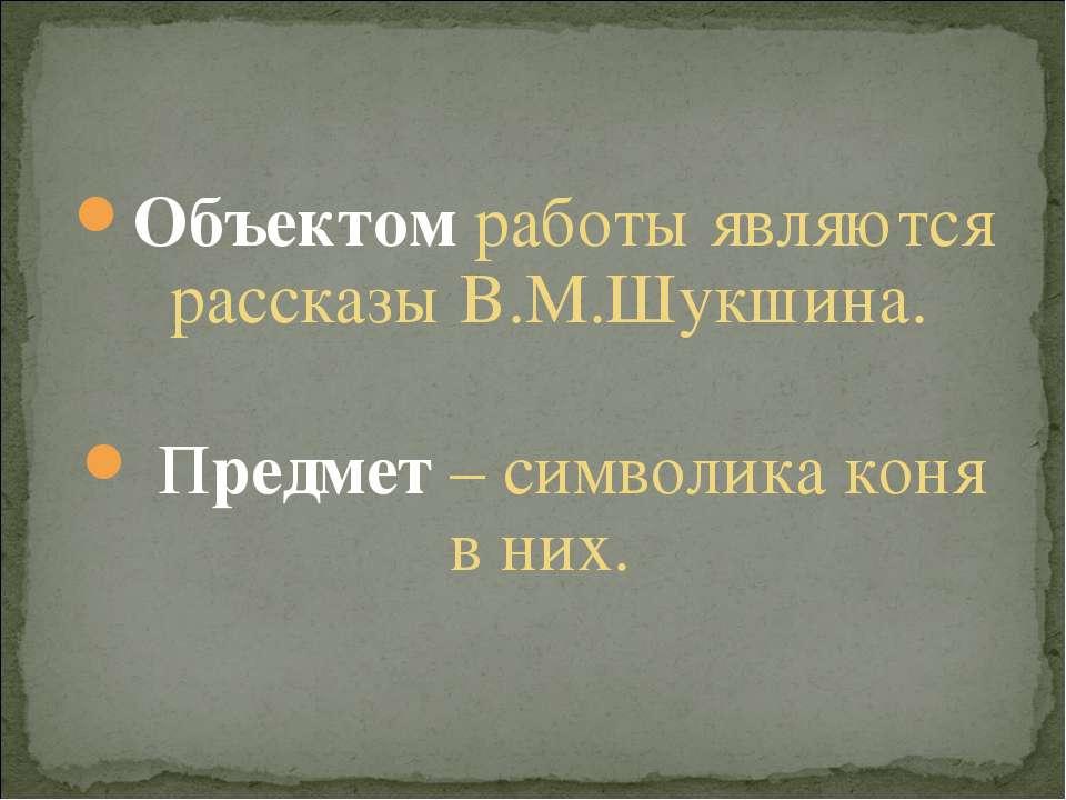 Объектом работы являются рассказы В.М.Шукшина. Предмет – символика коня в них.