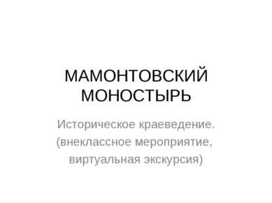 МАМОНТОВСКИЙ МОНОСТЫРЬ Историческое краеведение. (внеклассное мероприятие, ви...