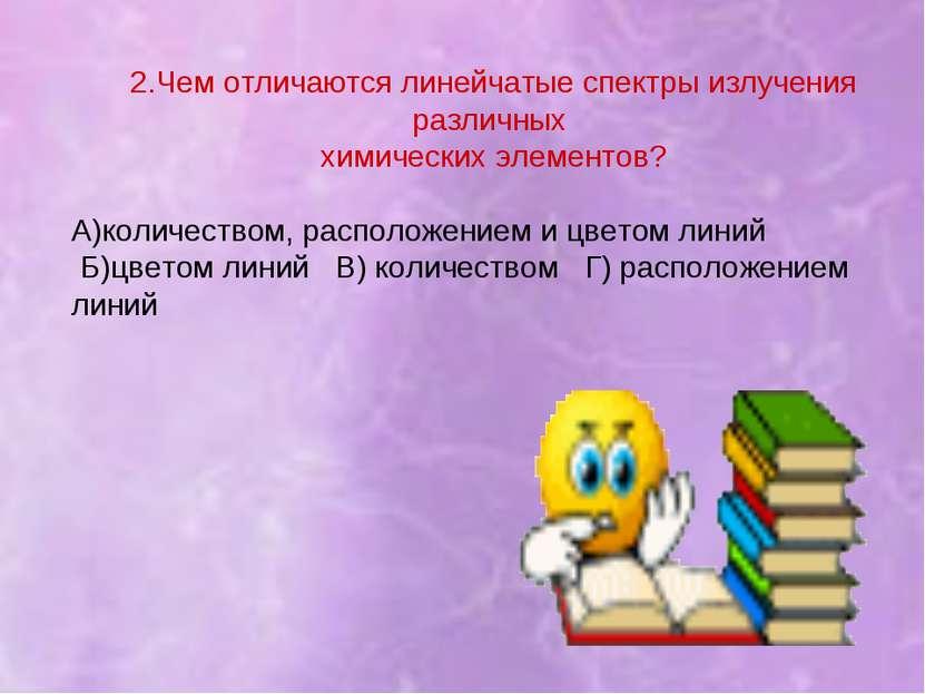 2.Чем отличаются линейчатые спектры излучения различных химических элементов?...