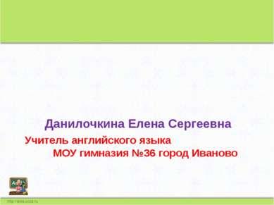 Учитель английского языка МОУ гимназия №36 город Иваново Данилочкина Елена Се...