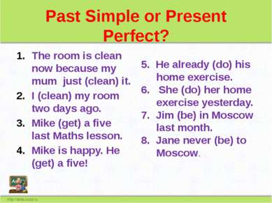 Past Simple or Present Perfect? The room is clean now because my mum just (cl...