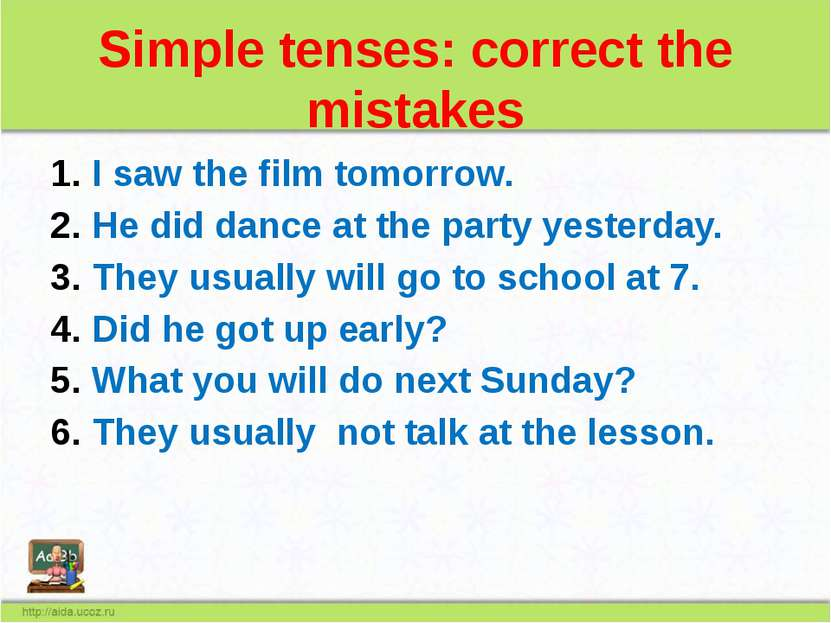 Simple tenses: correct the mistakes I saw the film tomorrow. He did dance at ...