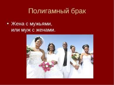 Полигамный брак Жена с мужьями, или муж с женами.